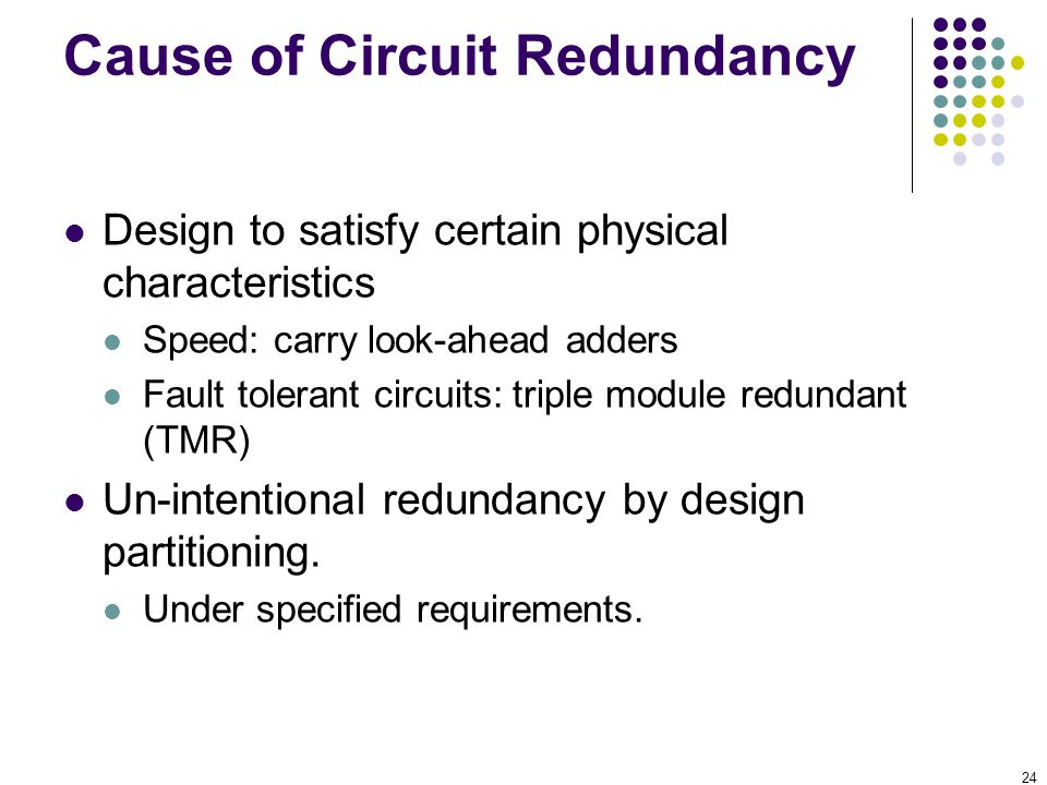 24 Cause of Circuit Redundancy Design to satisfy certain physical characteristics Speed: carry look-ahead adders Fault tolerant circuits: triple modul