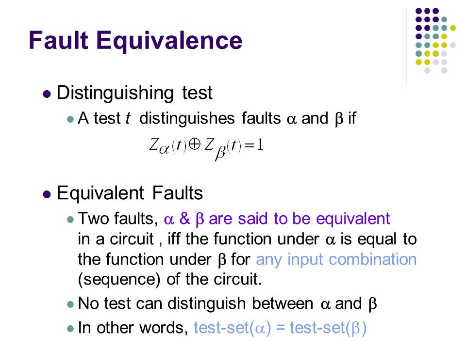 Fault Equivalence Distinguishing test A test t distinguishes faults and if Equivalent Faults Two faults, & are said to be equivalent in a circuit, iff