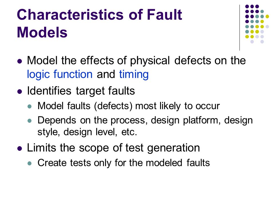 Characteristics of Fault Models Model the effects of physical defects on the logic function and timing Identifies target faults Model faults (defects)