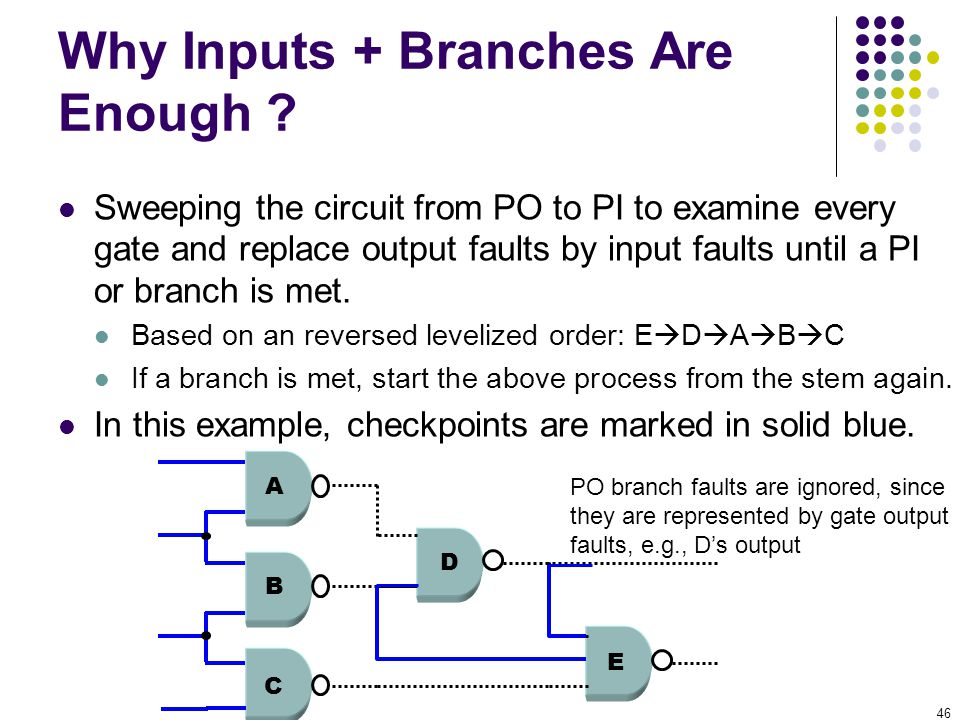 46 Why Inputs + Branches Are Enough ? Sweeping the circuit from PO to PI to examine every gate and replace output faults by input faults until a PI or
