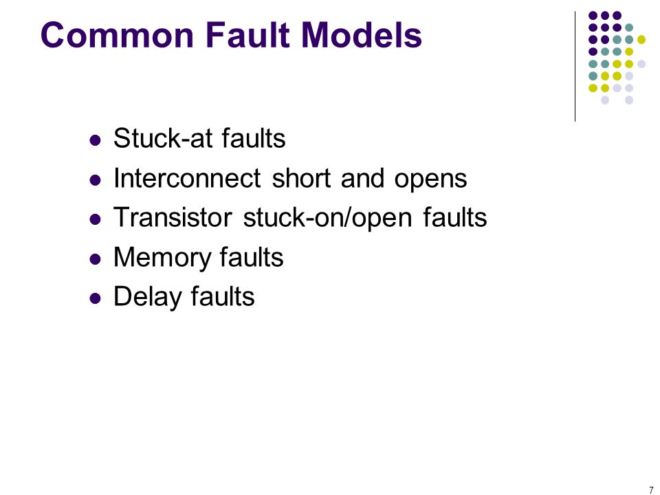 7 Common Fault Models Stuck-at faults Interconnect short and opens Transistor stuck-on/open faults Memory faults Delay faults