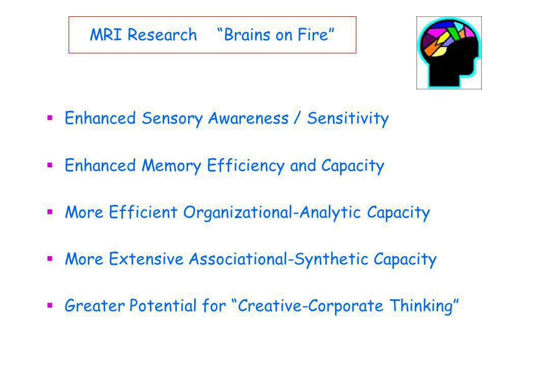 MRI Research Brains on Fire Enhanced Sensory Awareness / Sensitivity Enhanced Memory Efficiency and Capacity More Efficient Organizational-Analytic Capacity More Extensive Associational-Synthetic Capacity Greater Potential for Creative-Corporate Thinking