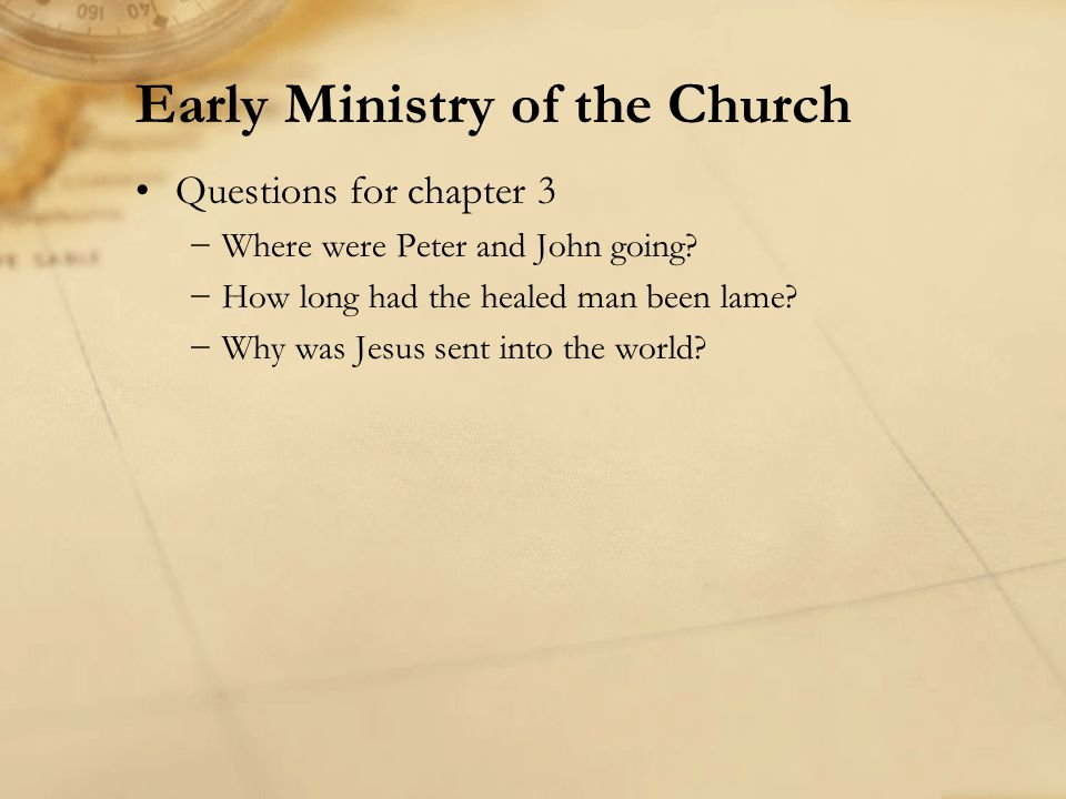 Questions for chapter 3 Where were Peter and John going? How long had the healed man been lame? Why was Jesus sent into the world? Early Ministry of t