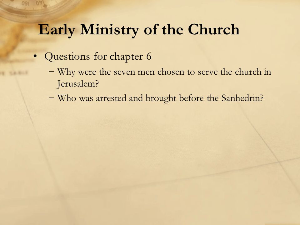 Questions for chapter 6 Why were the seven men chosen to serve the church in Jerusalem? Who was arrested and brought before the Sanhedrin? Early Minis