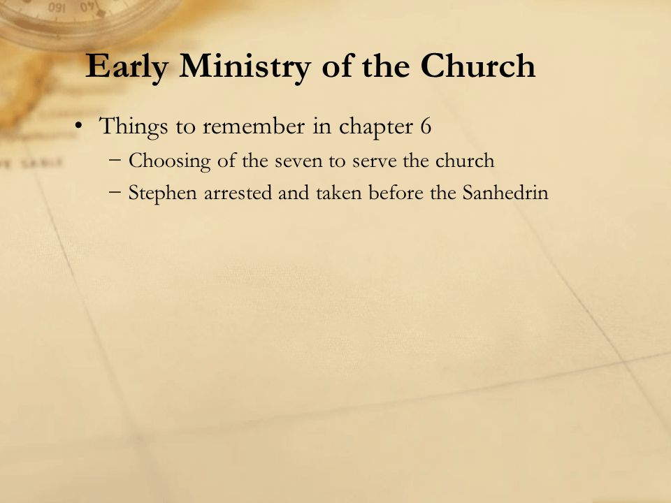 Things to remember in chapter 6 Choosing of the seven to serve the church Stephen arrested and taken before the Sanhedrin Early Ministry of the Church