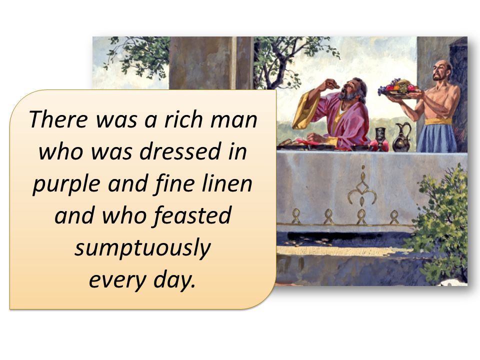 There was a rich man who was dressed in purple and fine linen and who feasted sumptuously every day.