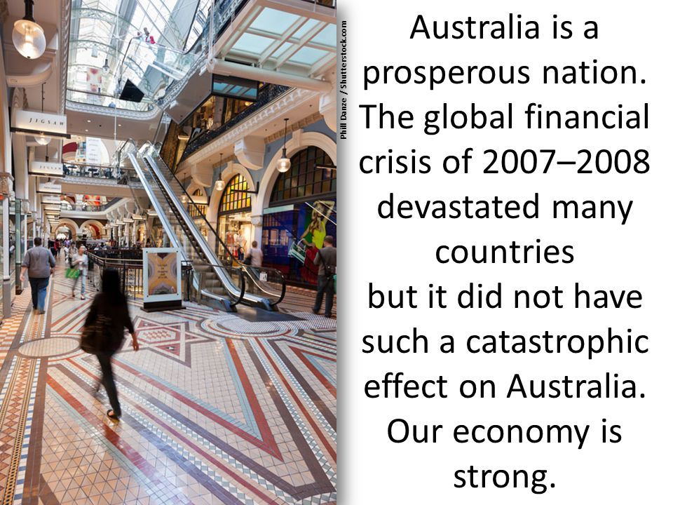 Australia is a prosperous nation. The global financial crisis of 2007–2008 devastated many countries but it did not have such a catastrophic effect on