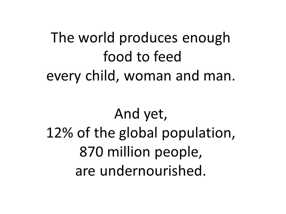 The world produces enough food to feed every child, woman and man.