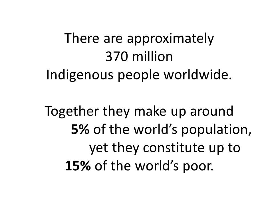 There are approximately 370 million Indigenous people worldwide.