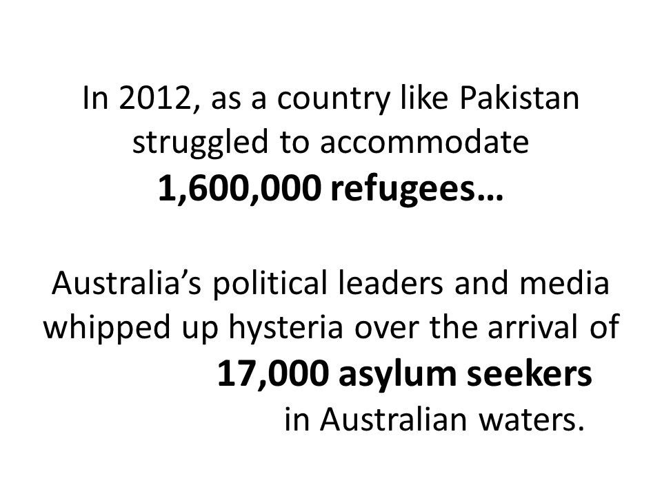In 2012, as a country like Pakistan struggled to accommodate 1,600,000 refugees… Australias political leaders and media whipped up hysteria over the arrival of 17,000 asylum seekers in Australian waters.