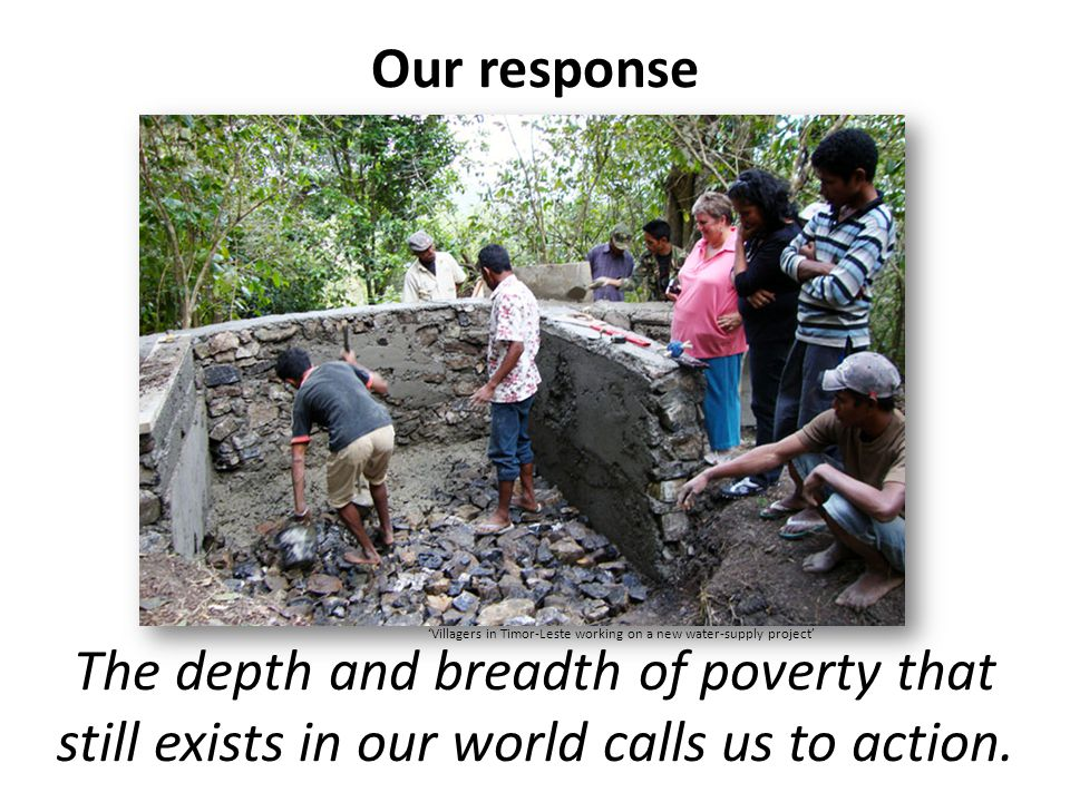 Our response The depth and breadth of poverty that still exists in our world calls us to action.