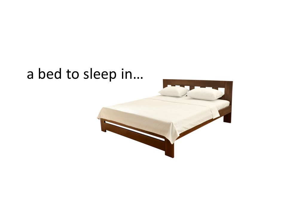 a bed to sleep in…
