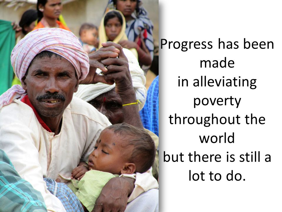 Progress has been made in alleviating poverty throughout the world but there is still a lot to do.