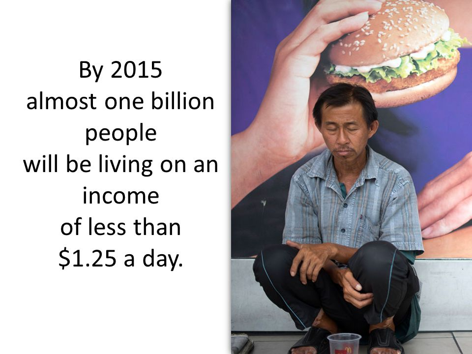 By 2015 almost one billion people will be living on an income of less than $1.25 a day.