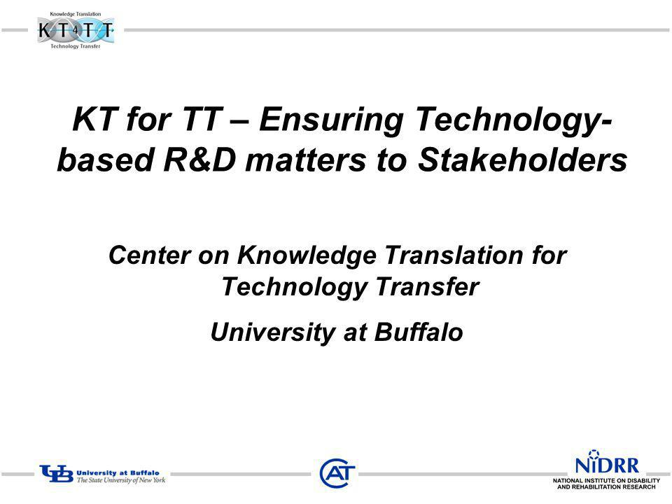 KT for TT – Ensuring Technology- based R&D matters to Stakeholders Center on Knowledge Translation for Technology Transfer University at Buffalo