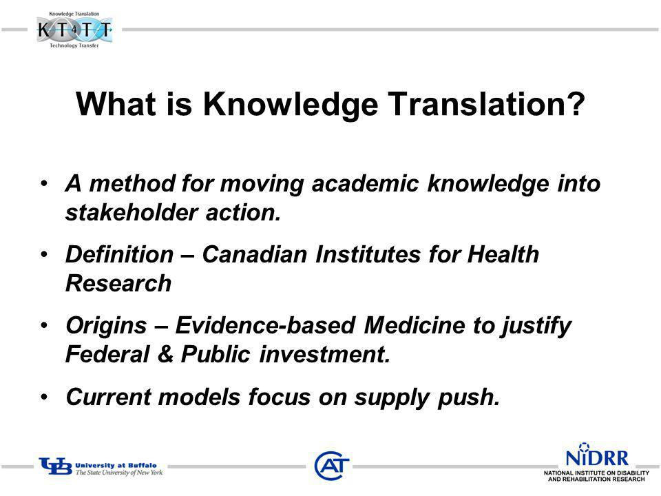 What is Knowledge Translation? A method for moving academic knowledge into stakeholder action. Definition – Canadian Institutes for Health Research Or