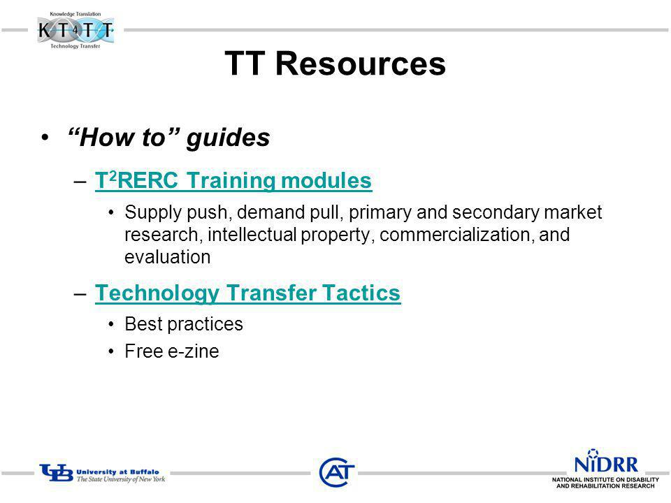 TT Resources How to guides –T 2 RERC Training modulesT 2 RERC Training modules Supply push, demand pull, primary and secondary market research, intellectual property, commercialization, and evaluation –Technology Transfer TacticsTechnology Transfer Tactics Best practices Free e-zine