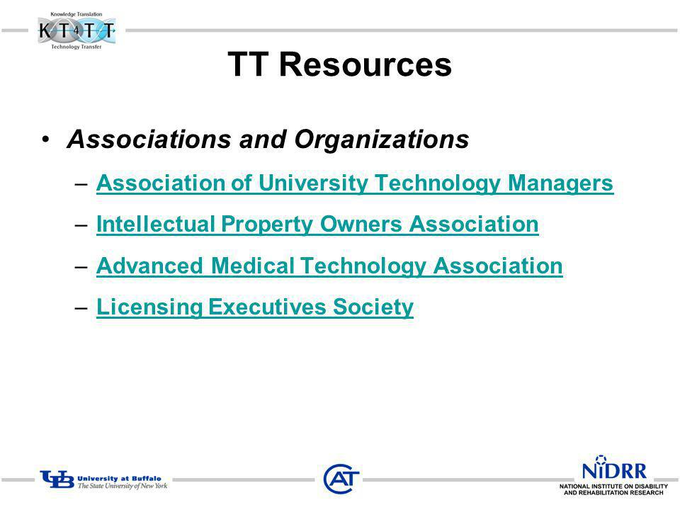 TT Resources Associations and Organizations –Association of University Technology ManagersAssociation of University Technology Managers –Intellectual