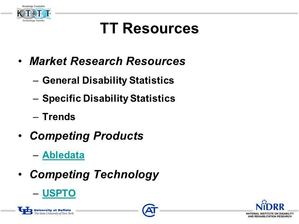 TT Resources Market Research Resources –General Disability Statistics –Specific Disability Statistics –Trends Competing Products –AbledataAbledata Competing Technology –USPTOUSPTO