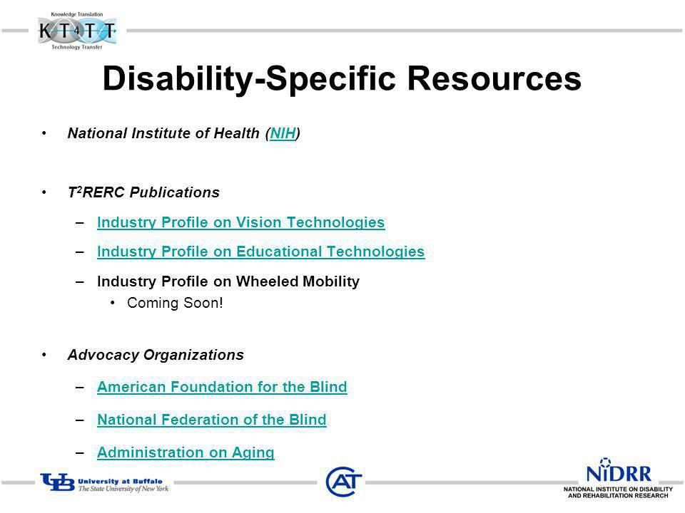 Disability-Specific Resources National Institute of Health (NIH)NIH T 2 RERC Publications –Industry Profile on Vision TechnologiesIndustry Profile on Vision Technologies –Industry Profile on Educational TechnologiesIndustry Profile on Educational Technologies –Industry Profile on Wheeled Mobility Coming Soon.
