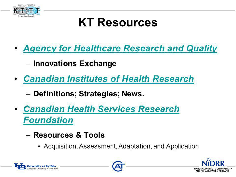 KT Resources Agency for Healthcare Research and Quality –Innovations Exchange Canadian Institutes of Health Research –Definitions; Strategies; News.