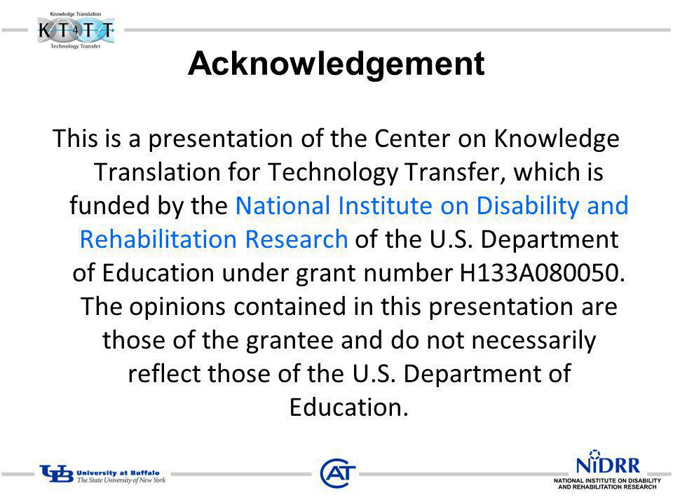 Acknowledgement This is a presentation of the Center on Knowledge Translation for Technology Transfer, which is funded by the National Institute on Disability and Rehabilitation Research of the U.S.