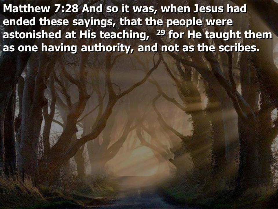 Matthew 7:28 And so it was, when Jesus had ended these sayings, that the people were astonished at His teaching, 29 for He taught them as one having a