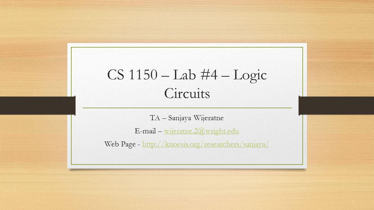CS 1150 – Lab #4 – Logic Circuits TA – Sanjaya Wijeratne E-mail – wijeratne.2@wright.eduwijeratne.2@wright.edu Web Page - http://knoesis.org/researchers/sanjaya/http://knoesis.org/researchers/sanjaya/