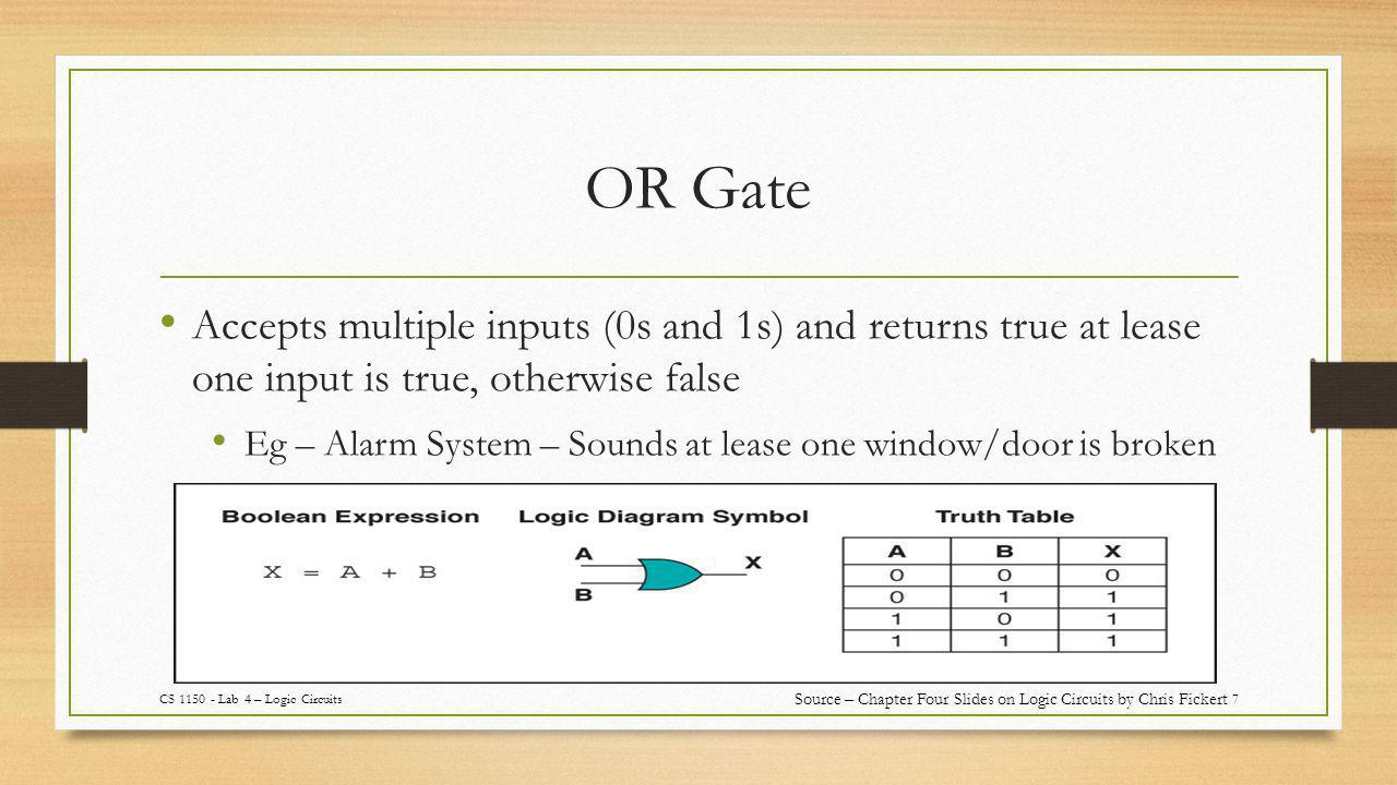 OR Gate 7 Accepts multiple inputs (0s and 1s) and returns true at lease one input is true, otherwise false Eg – Alarm System – Sounds at lease one window/door is broken CS 1150 - Lab 4 – Logic Circuits Source – Chapter Four Slides on Logic Circuits by Chris Fickert