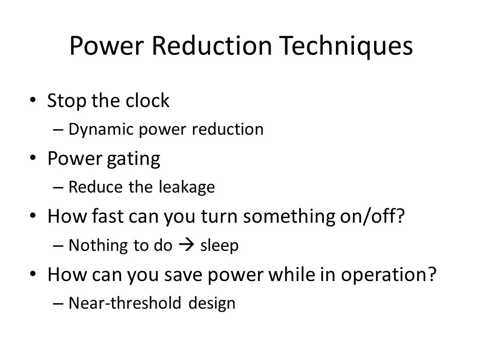 Power Reduction Techniques Stop the clock – Dynamic power reduction Power gating – Reduce the leakage How fast can you turn something on/off? – Nothin