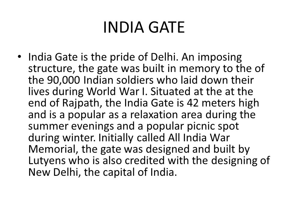 INDIA GATE India Gate is the pride of Delhi. An imposing structure, the gate was built in memory to the of the 90,000 Indian soldiers who laid down th
