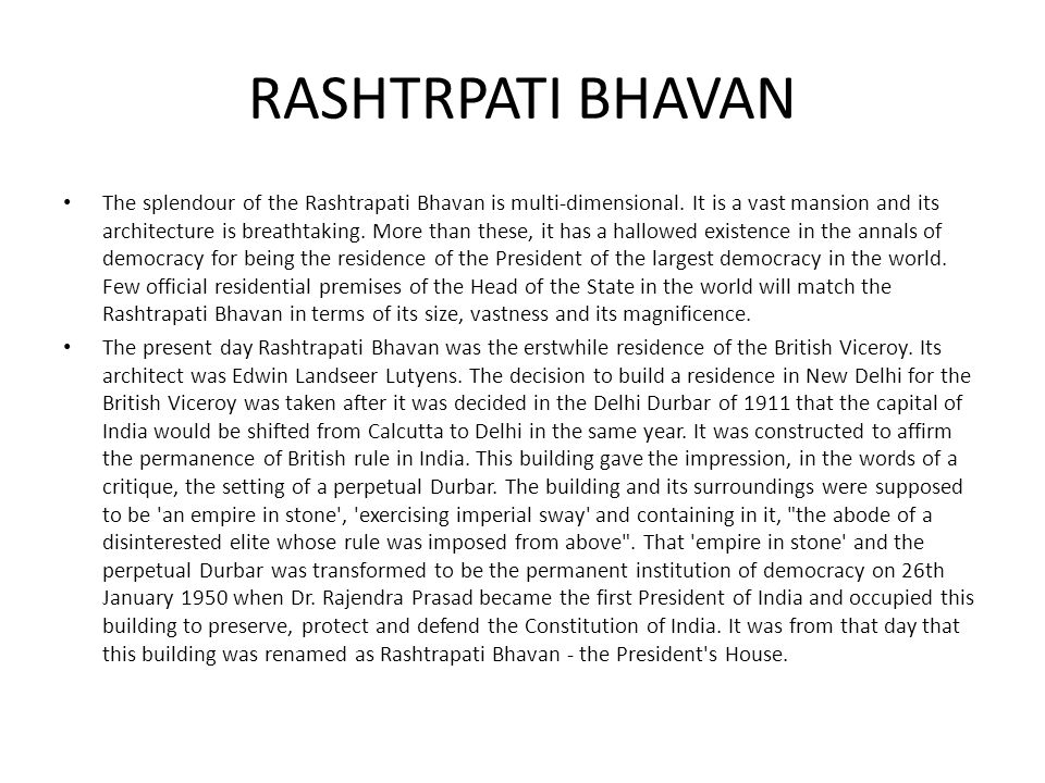 RASHTRPATI BHAVAN The splendour of the Rashtrapati Bhavan is multi-dimensional. It is a vast mansion and its architecture is breathtaking. More than t