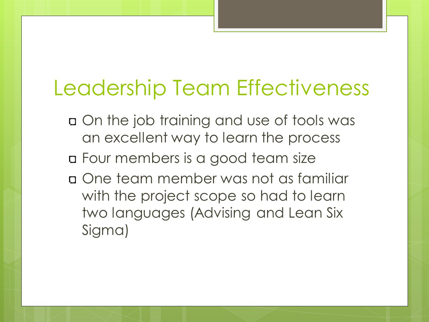 Leadership Team Effectiveness On the job training and use of tools was an excellent way to learn the process Four members is a good team size One team member was not as familiar with the project scope so had to learn two languages (Advising and Lean Six Sigma)