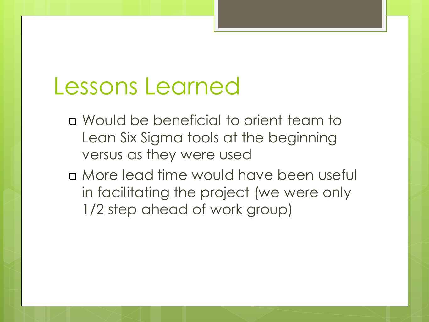 Lessons Learned Would be beneficial to orient team to Lean Six Sigma tools at the beginning versus as they were used More lead time would have been useful in facilitating the project (we were only 1/2 step ahead of work group)