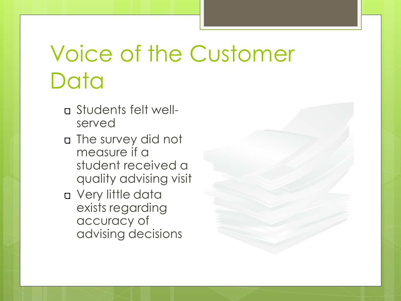 Voice of the Customer Data Students felt well- served The survey did not measure if a student received a quality advising visit Very little data exists regarding accuracy of advising decisions