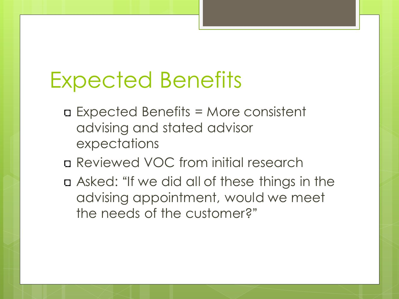 Expected Benefits Expected Benefits = More consistent advising and stated advisor expectations Reviewed VOC from initial research Asked: If we did all of these things in the advising appointment, would we meet the needs of the customer