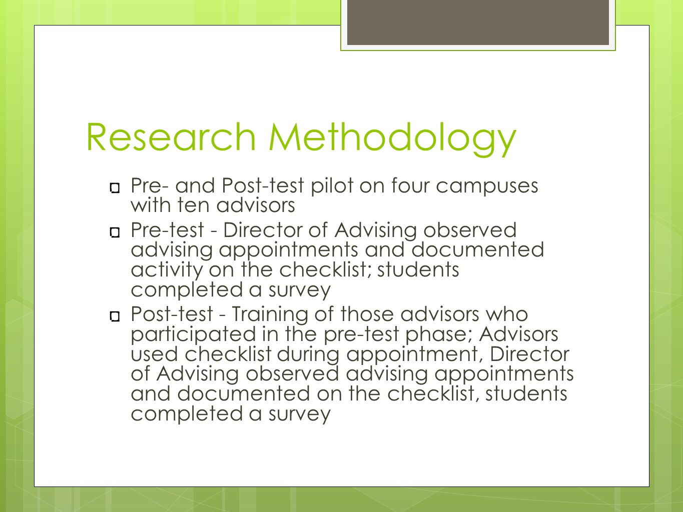 Research Methodology Pre- and Post-test pilot on four campuses with ten advisors Pre-test - Director of Advising observed advising appointments and documented activity on the checklist; students completed a survey Post-test - Training of those advisors who participated in the pre-test phase; Advisors used checklist during appointment, Director of Advising observed advising appointments and documented on the checklist, students completed a survey