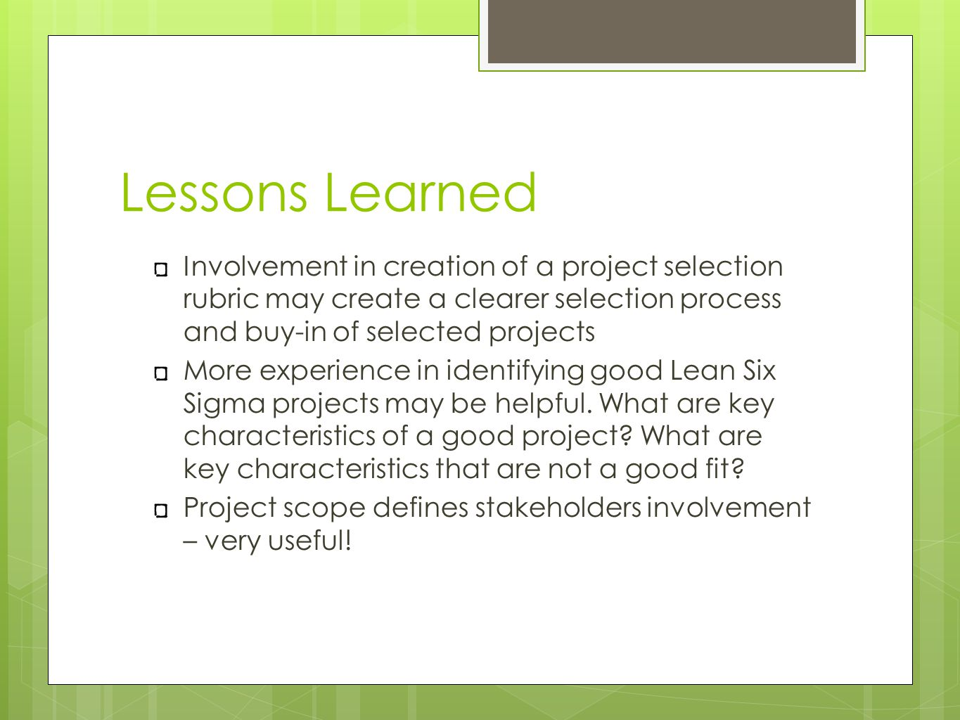 Lessons Learned Involvement in creation of a project selection rubric may create a clearer selection process and buy-in of selected projects More experience in identifying good Lean Six Sigma projects may be helpful.