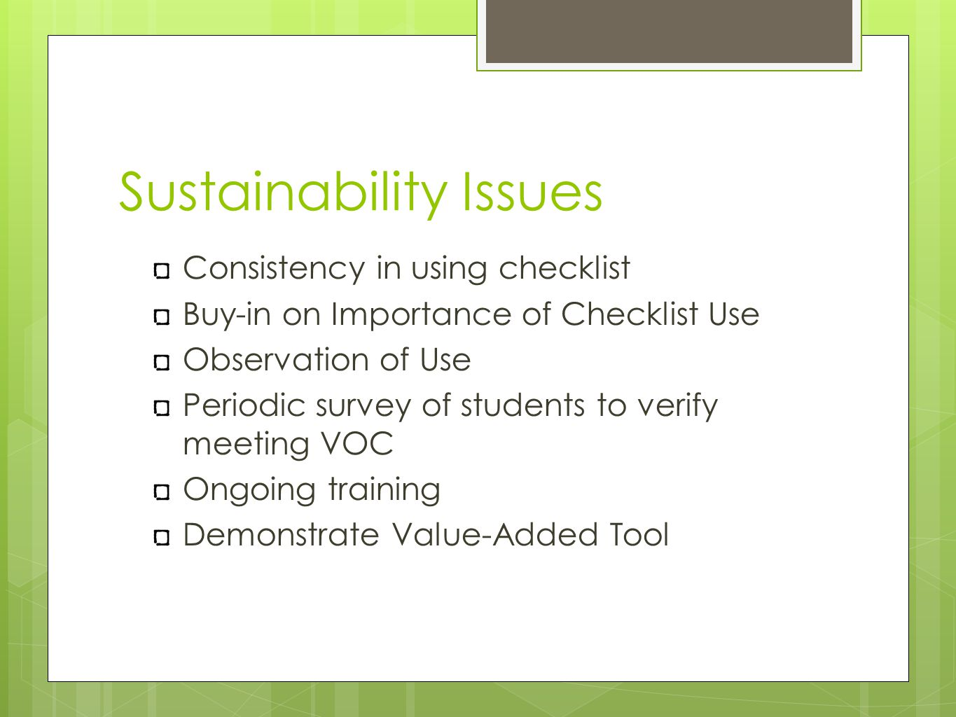 Sustainability Issues Consistency in using checklist Buy-in on Importance of Checklist Use Observation of Use Periodic survey of students to verify meeting VOC Ongoing training Demonstrate Value-Added Tool