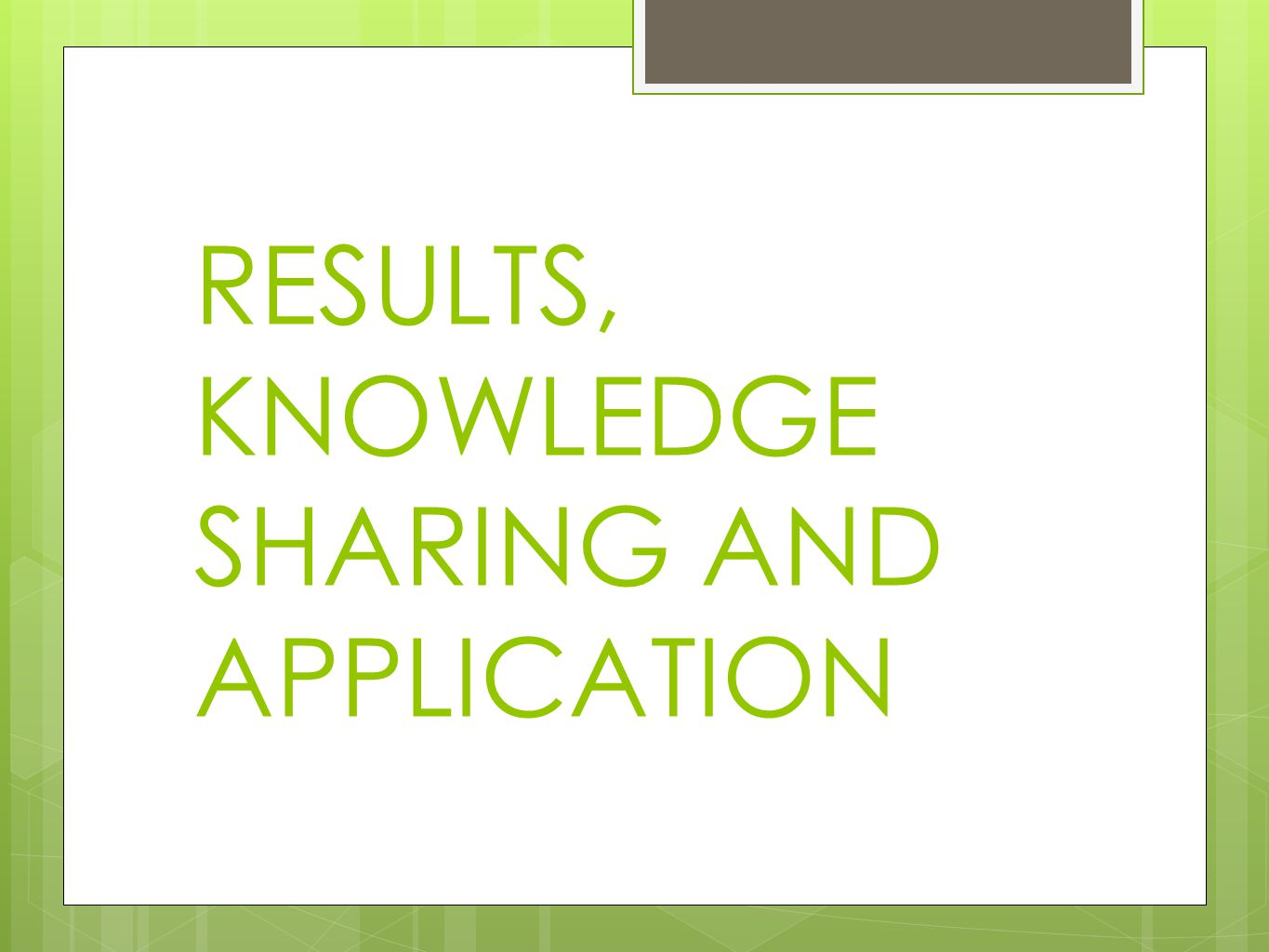 RESULTS, KNOWLEDGE SHARING AND APPLICATION