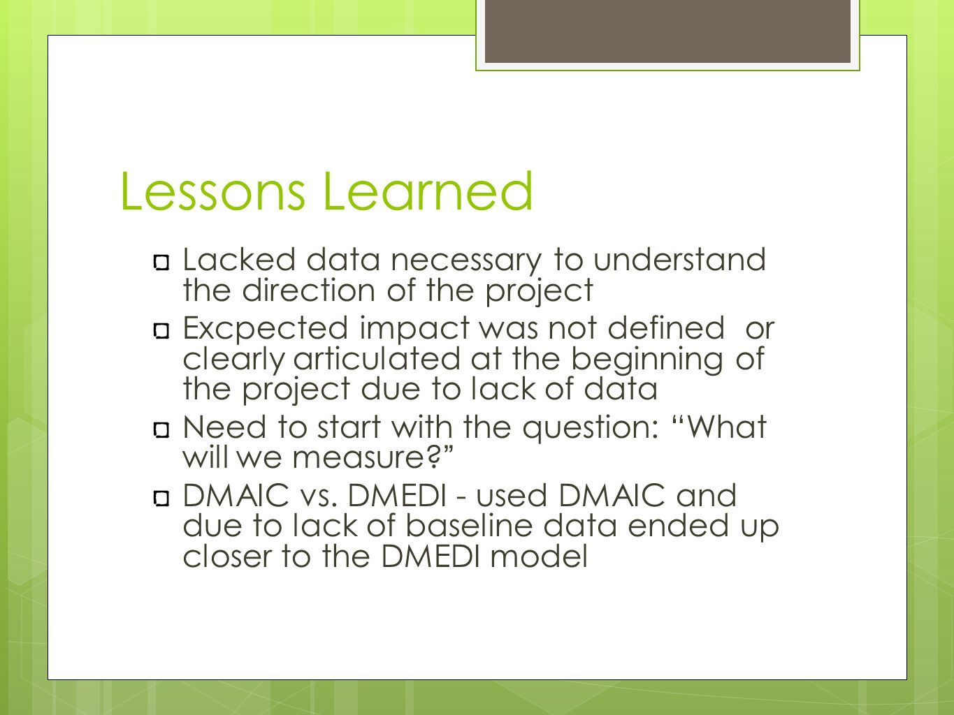 Lessons Learned Lacked data necessary to understand the direction of the project Excpected impact was not defined or clearly articulated at the beginning of the project due to lack of data Need to start with the question: What will we measure.