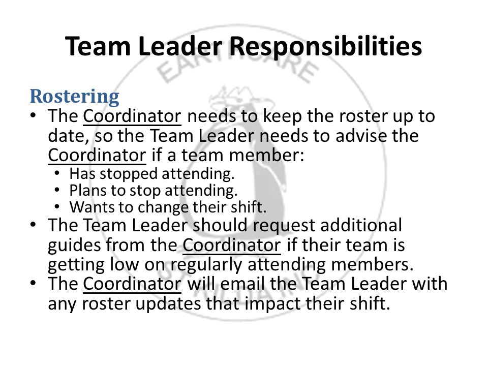 Team Leader Responsibilities Rostering The Coordinator needs to keep the roster up to date, so the Team Leader needs to advise the Coordinator if a team member: Has stopped attending.