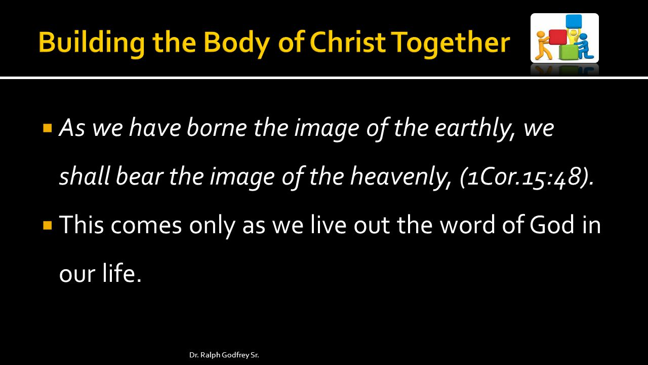 As we have borne the image of the earthly, we shall bear the image of the heavenly, (1Cor.15:48).