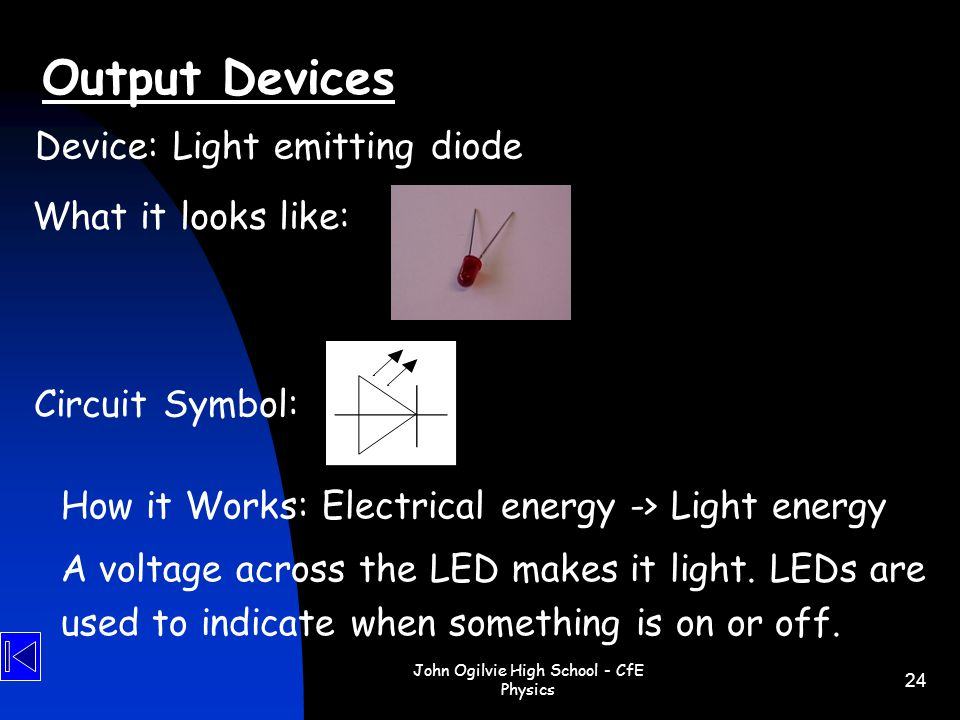 John Ogilvie High School - CfE Physics 24 How it Works: Electrical energy -> Light energy A voltage across the LED makes it light. LEDs are used to in