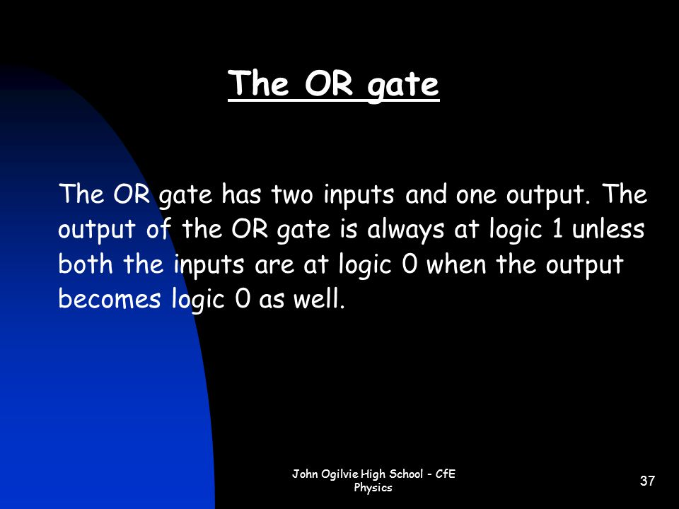 John Ogilvie High School - CfE Physics 37 The OR gate has two inputs and one output. The output of the OR gate is always at logic 1 unless both the in
