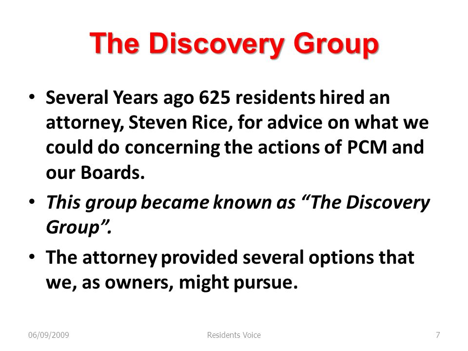 The Discovery Group Several Years ago 625 residents hired an attorney, Steven Rice, for advice on what we could do concerning the actions of PCM and our Boards.