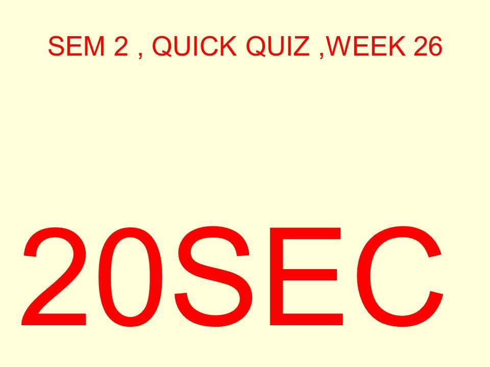 SEM 2, QUICK QUIZ,WEEK 26 30SEC