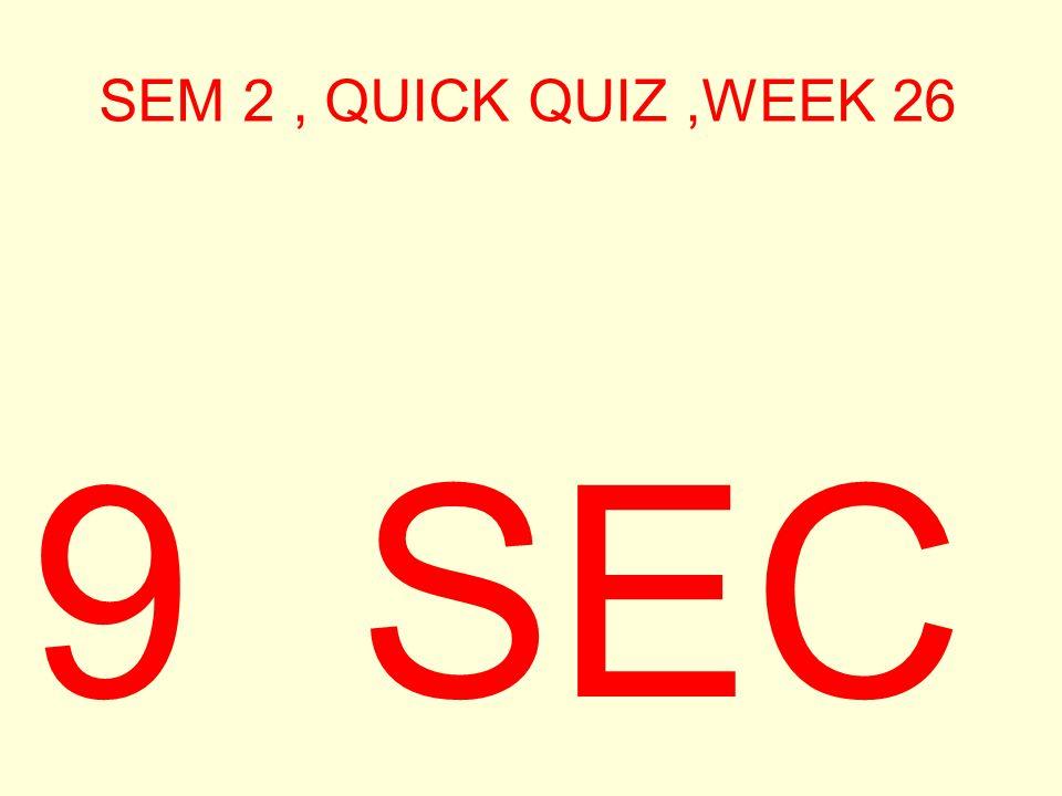 SEM 2, QUICK QUIZ,WEEK 26 9 SEC