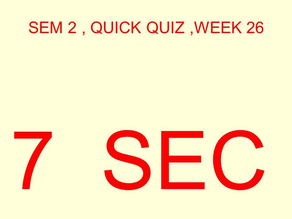 SEM 2, QUICK QUIZ,WEEK 26 8 SEC