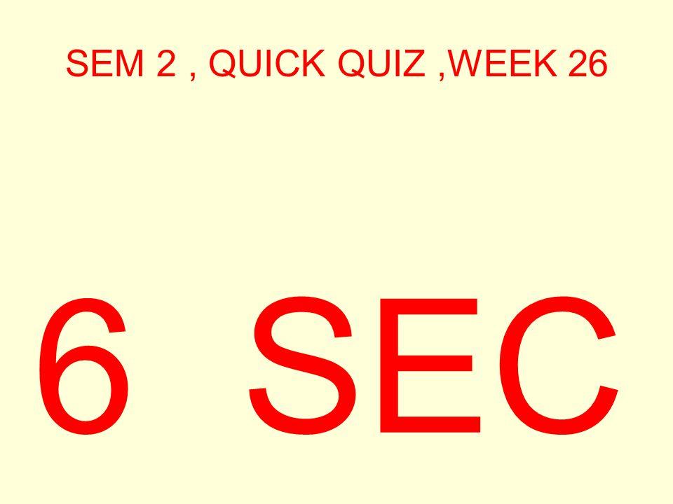 SEM 2, QUICK QUIZ,WEEK 26 7 SEC
